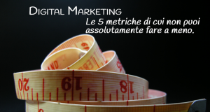 Digital Marketing: le 5 metriche che non puoi non misurare.