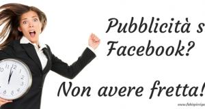 Pubblicità su Facebook? Non avere fretta!
